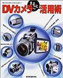DV(デジタルビデオ)カメラまるごと活用術—「撮る」「見る」「創る」から「伝える」時代へ! (玄光社MOOK)