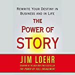 The Power of Story: Rewrite Your Destiny in Business and in Life | Jim Loehr