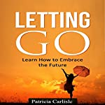Letting Go: Learn How to Embrace the Future | Patricia A. Carlisle