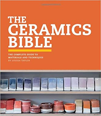 The Ceramics Bible: The Complete Guide to Materials and Techniques written by Louisa Taylor