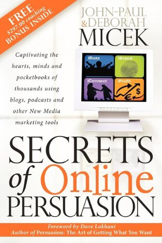 Secrets Of Online Persuasion: Captivating The Hearts, Minds And Pocketbooks Of Thousands Using Blogs, Podcasts And Other New Media Marketing Tools