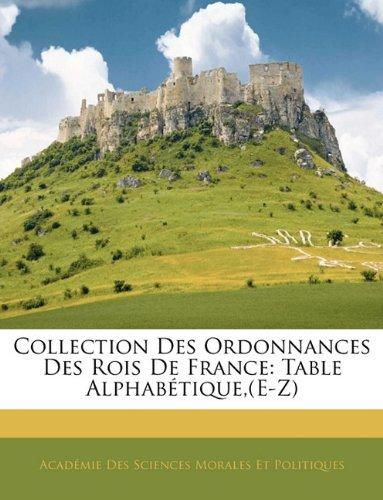 Collection Des Ordonnances Des Rois De France: Table Alphabétique,(E-Z)