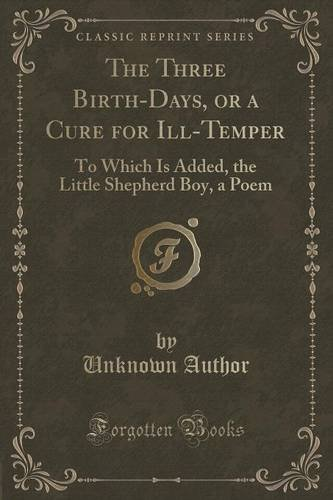 The Three Birth-Days, or a Cure for Ill-Temper: To Which Is Added, the Little Shepherd Boy, a Poem (Classic Reprint)