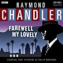 Raymond Chandler: Farewell My Lovely (Dramatised) Radio/TV Program by Raymond Chandler Narrated by Toby Stephens, Richard Ridings, Madeline Potter, Patt Starr, Jude Akuwudike, Sean Baker, Joanna Munro, Lloyd Thomas, Iain Batchelor, Sam Dale, Adeel Akhtar