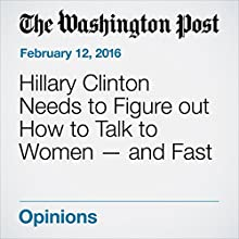 Hillary Clinton Needs to Figure out How to Talk to Women - and Fast Other by Ruth Marcus Narrated by Sam Scholl