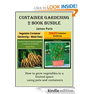 Container Gardening - 2 Book Bundle: Vegetable Container Gardening - Made Easy; Tomato Container Gardening - The Easy Way To Grow Tomatoes In A Small Space