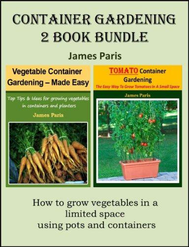 Container Gardening &#8211; 2 Book Bundle: Vegetable Container Gardening &#8211; Made Easy; Tomato Container Gardening &#8211; The Easy Way To Grow Tomatoes In A Small Space