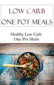 Low Carb One Pot Meal Recipes: Quick And Easy Low Carb One Pot Meal Recipes (Low Carb Recipes)