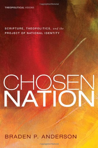 Chosen Nation: Scripture, Theopolitics, and the Project of National Identity [Theopolitical Visions series], Braden P. Anderson