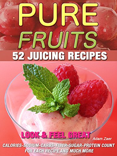 PURE FRUITS 52 JUICING RECIPES: LOOK & FEEL GREAT CALORIES-SODIUM-CARBS-FIBER-SUGAR-PROTEIN COUNT FOR EACH RECIPE AND MUCH MORE by Adam Zaer