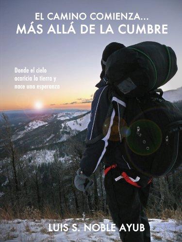 Luis S. Noble Ayub - El camino comienza... Más allá de la cumbre: Donde el cielo acaricia la tierra y nace una esperanza (Spanish Edition)