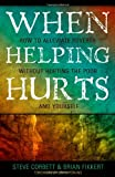 When Helping Hurts: Alleviating Poverty Without Hurting the Poor. . .and Yourself