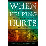 When Helping Hurts: How to Alleviate Poverty Without Hurting the Poor... and Yourselfby Steve Corbett