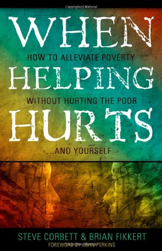 Steve Corbett & Brian Fikkert, When Helping Hurts: How to Alleviate Poverty Without Hurting the Poor ... or Yourself