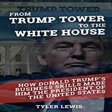 From Trump Tower to the White House: How Donald Trump's Business Skills Made Him the President of the United States of America Audiobook by Tyler Lewis Narrated by Mike Norgaard