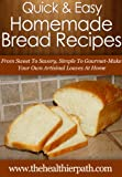 Homemade Bread Recipes: From Sweet To Savoury, Simple To Gourmet-- Make Your Own Artisanal Loaves At Home. (Quick & Easy Recipes)