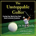 The Unstoppable Golfer: Trusting Your Mind & Your Short Game to Achieve Greatness Hörbuch von Dr. Bob Rotella Gesprochen von: Bob Rotella