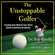 The Unstoppable Golfer: Trusting Your Mind & Your Short Game to Achieve Greatness Audiobook by Dr. Bob Rotella Narrated by Bob Rotella