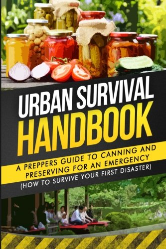 Urban Survival Handbook: A Prepper's Guide To Canning And Preserving For An Emergency (How To Survive Your First Disaster)