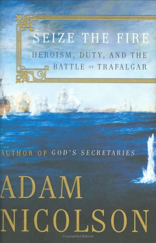 Seize the Fire: Heroism, Duty, and the Battle of Trafalgar, ADAM NICOLSON