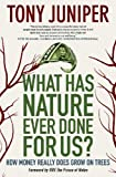 Tony Juniper What Has Nature Ever Done for Us?: How Money Really Does Grow on Trees