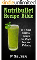 NutriBullet Recipe Bible: 80+ Green Smoothie Recipes for Weight Loss and Wellbeing (Smoothie Recipes, Weight Loss, Green Smoothies, Low Carb Diet, Bullet ... Detox Diet, Cleanse) (English Edition)