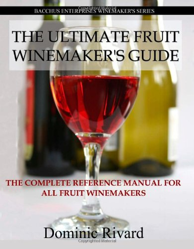 The Ultimate Fruit Winemaker's Guide: The Complete Reference Manual For All Fruit Winemakers