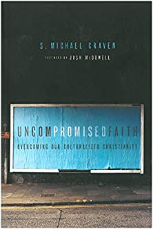 Uncompromised Faith, Overcoming Our Culturalized Christianity