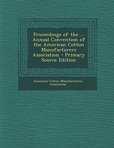 Proceedings of the ... Annual Convention of the American Cotton Manufacturers Association - Primary Source Edition