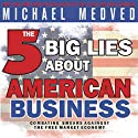 The 5 Big Lies About American Business: Combating Smears Against the Free-Market Economy (       UNABRIDGED) by Michael Medved Narrated by Michael Medved