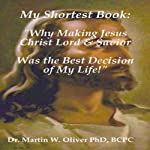 My Shortest Book: Why Making Jesus Christ My Lord & Savior Was the Best Decision of My Life | Dr. Martin W. Oliver, PhD