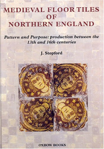 Medieval Floor Tiles Of Northern England: Pattern And Purpose: Production Between The 13th And 16th Centuries