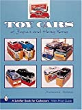 Toy Cars of Japan and Hong Kong (A Schiffer Book for Collectors)