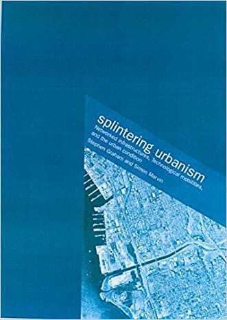 Splintering Urbanism: Networked Infrastructures, Technological Mobilities and the Urban Condition