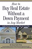 How to Buy Real Estate Without a Down Payment in Any Market: Insider Secrets from the Experts Who Do It Every Day