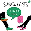 Te Quiero Baby Audiobook by Isabel Keats Narrated by Alba Sola