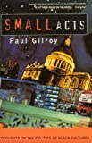 Small Acts: Thoughts on the Politics of Black Cultures (185242298X) by Gilroy, Paul