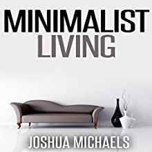 Minimalist Living: Simplify, Organize, and Declutter Your Life (       UNABRIDGED) by Joshua Michaels Narrated by Jessica Geffen