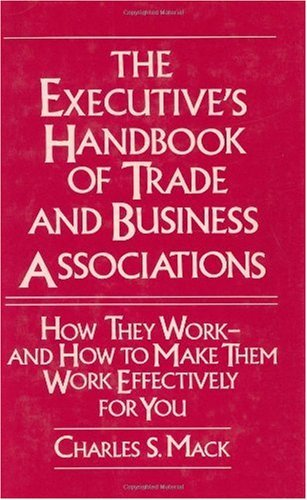 The Executive's Handbook of Trade and Business Associations: How They Work--And How to Make Them Work Effectively for You