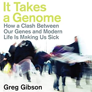 It Takes a Genome: How a Clash Between Our Genes and Modern Life Is Making Us Sick | [Greg Gibson]