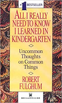 fulghum kindergarten essay Twenty-five years ago, robert fulghum published a simple credo  all i need to  know i learned in kindergarten: uncommon thoughts on common things   perhaps in today's chaotic, hyper-challenging world, these essays.