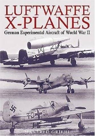 Luftwaffe X-Planes: German Experimental and Prototype Planes of World War II