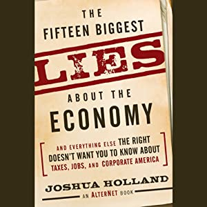 The Fifteen Biggest Lies About the Economy: And Everything Else the Right Doesn't Want You to Know About Taxes, Jobs, and Corporate America | [Joshua Holland]