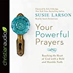 Your Powerful Prayers: Reaching the Heart of God with a Bold and Humble Faith | Susie Larson