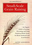 Small-Scale Grain Raising, Second Edition: An Organic Guide to Growing, Processing, and Using Nutrit