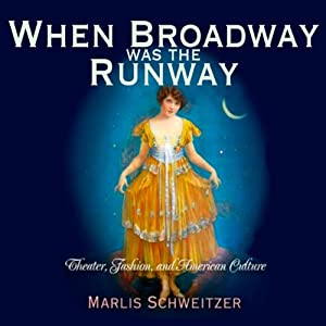 When Broadway Was the Runway: Theater, Fashion, and American Culture | [Marlis Schweitzer]