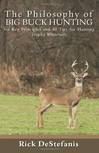 The Philosophy Of Big Buck Hunting: Six Key Principles And 40 Tips For Hunting Trophy Whitetails