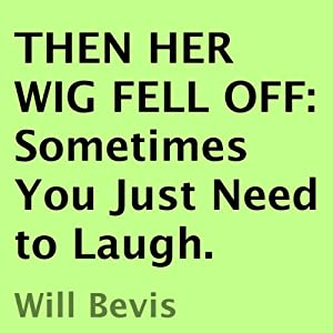 Then Her Wig Fell Off: Sometimes You Just Need to Laugh | [Will Bevis]