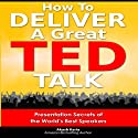 How to Deliver a Great TED Talk: Presentation Secrets of the World's Best Speakers (       UNABRIDGED) by Akash Karia Narrated by Matt Stone