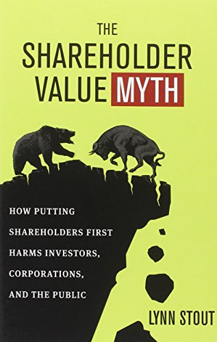 The Shareholder Value Myth: How Putting Shareholders First Harms Investors, Corporations, and the Public, by Lynn Stout